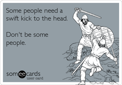 Some people need a swift kick to the head.   Don't be some people.
