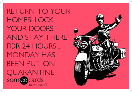 RETURN TO YOUR HOMES! LOCK YOUR DOORS AND STAY THERE FOR 24 HOURS... MONDAY HAS BEEN PUT ON QUARANTINE!