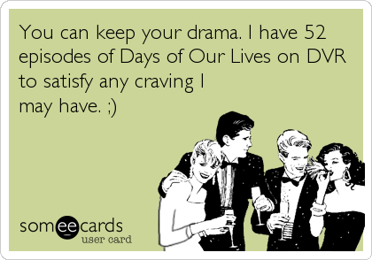 You can keep your drama. I have 52 episodes of Days of Our Lives on DVR to satisfy any craving I may have. ;)
