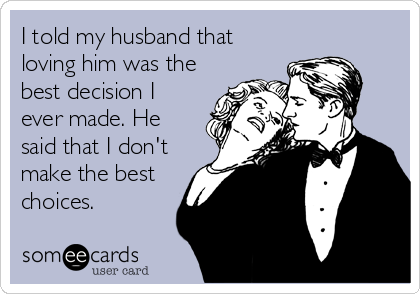 I told my husband that loving him was the best decision I ever made. He said that I don't make the best choices.