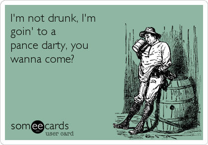 I'm not drunk, I'm goin' to a  pance darty, you wanna come?