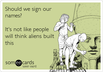 Should we sign our names?  It's not like people will think aliens built this