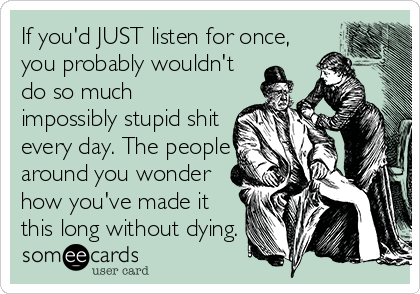 If you'd JUST listen for once, you probably wouldn't do so much impossibly stupid shit every day. The people around you wonder how you've made it this long without dying.