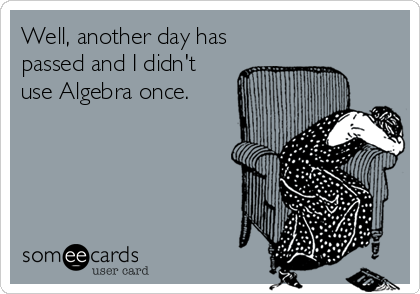 Well, another day has passed and I didn't use Algebra once.