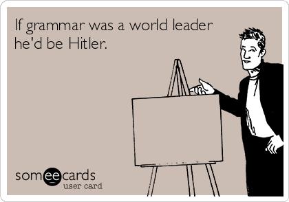 If grammar was a world leader he'd be Hitler.