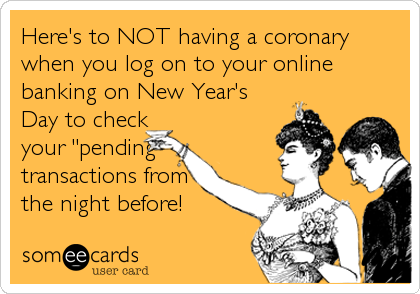 "Here's to NOT having a coronary when you log on to your online banking on New Year's Day to check your ""pending"" transactions from the night before!"