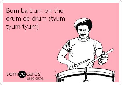 Bum ba bum on the drum de drum (tyum tyum tyum)