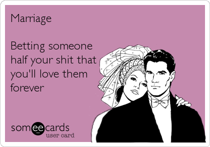 Marriage  Betting someone  half your shit that you'll love them forever