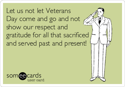 Let us not let Veterans Day come and go and not show our respect and gratitude for all that sacrificed and served past and present!