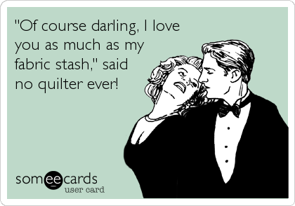 """Of course darling, I love you as much as my fabric stash,"" said no quilter ever!"