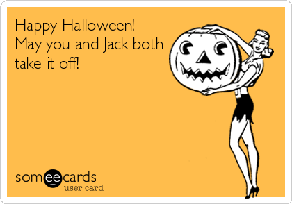 Happy Halloween! May you and Jack both take it off!