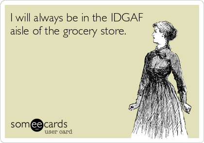 I will always be in the IDGAF aisle of the grocery store.