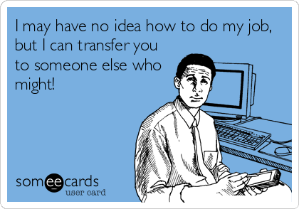 I may have no idea how to do my job, but I can transfer you to someone else who might!