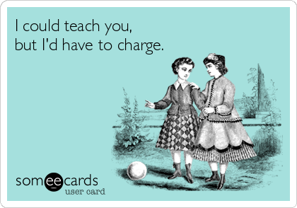 I could teach you, but I'd have to charge.