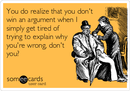 You do realize that you don't win an argument when I simply get tired of trying to explain why you're wrong, don't you?