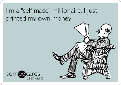 "I'm a ""self made"" millionaire. I just printed my own money."