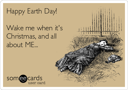Happy Earth Day!  Wake me when it's Christmas, and all about ME...