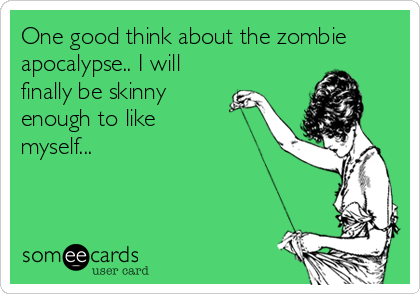 One good think about the zombie apocalypse.. I will finally be skinny enough to like myself...