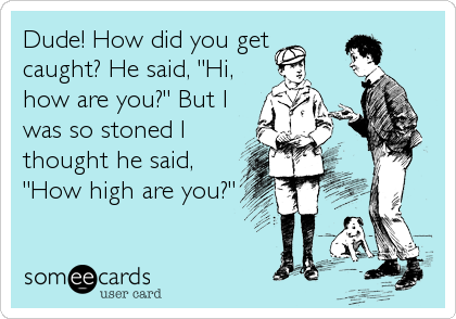 "Dude! How did you get caught? He said, ""Hi, how are you?"" But I was so stoned I thought he said, ""How high are you?"""