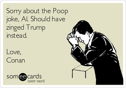 Sorry about the Poop joke, Al. Should have zinged Trump instead.  Love, Conan