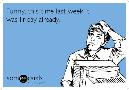 Funny, this time last week it was Friday already...