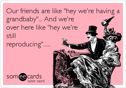 """Our friends are like """"hey we're having a grandbaby""""... And we're over here like """"hey we're still reproducing""""......"""