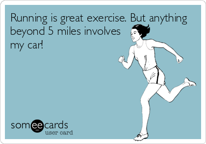 Running is great exercise. But anything beyond 5 miles involves my car!