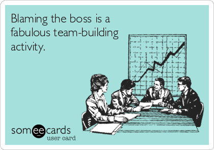 Blaming the boss is a fabulous team-building activity.