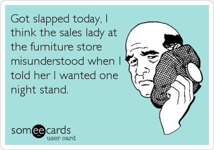 Got slapped today, I think the sales lady at the furniture store misunderstood when I told her I wanted one night stand.
