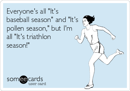 "Everyone's all ""It's baseball season"" and ""It's  pollen season,"" but I'm all ""It's triathlon season!"""