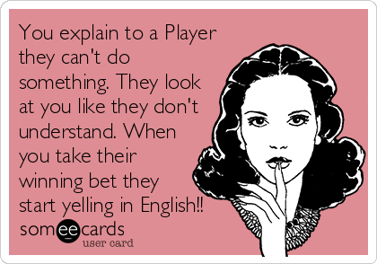 You explain to a Player they can't do something. They look at you like they don't understand. When you take their winning bet they start yelling in English!!