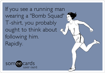 "If you see a running man wearing a ""Bomb Squad"" T-shirt, you probably ought to think about following him. Rapidly."