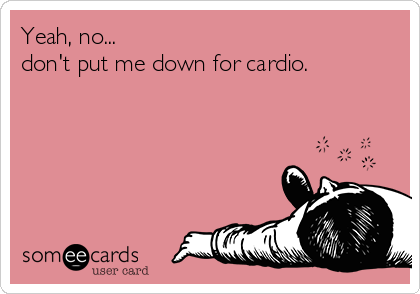 Yeah, no... don't put me down for cardio.