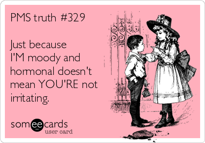 PMS truth #329  Just because  I'M moody and  hormonal doesn't mean YOU'RE not irritating.