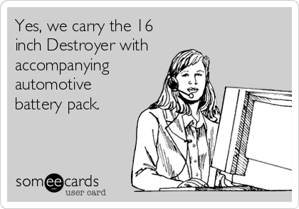 Yes, we carry the 16 inch Destroyer with  accompanying automotive battery pack.