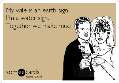 My wife is an earth sign. I'm a water sign. Together we make mud