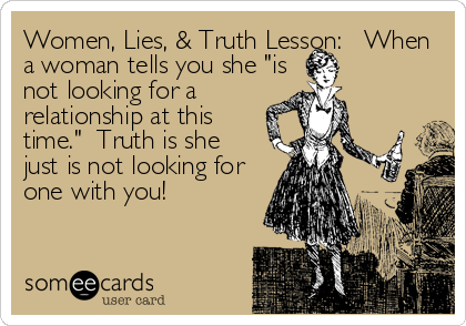 "Women, Lies, & Truth Lesson:   When a woman tells you she ""is not looking for a relationship at this time.""  Truth is she just is no"