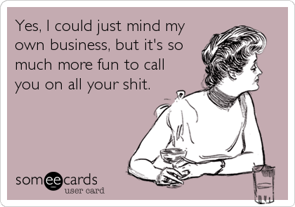 Yes, I could just mind my own business, but it's so much more fun to call you on all your shit.