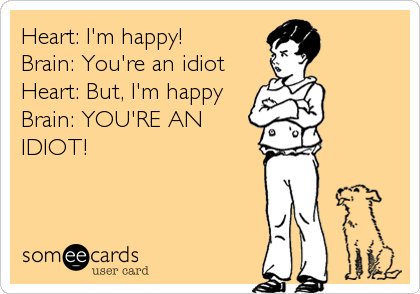 Heart: I'm happy!  Brain: You're an idiot  Heart: But, I'm happy  Brain: YOU'RE AN IDIOT!