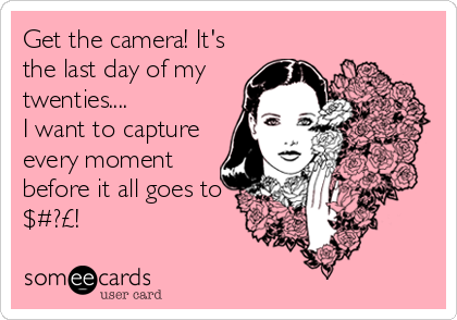 Get the camera! It's the last day of my twenties.... I want to capture every moment before it all goes to $#?£!