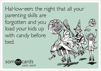 Hal·low·een: the night that all your parenting skills are forgotten and you load your kids up with candy before bed.