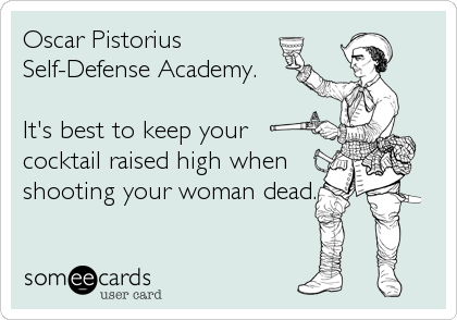 Oscar Pistorius Self-Defense Academy.    It's best to keep your cocktail raised high when shooting your woman dead.
