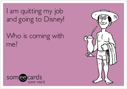 I am quitting my job and going to Disney!  Who is coming with me?