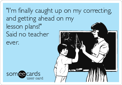 """""""I'm finally caught up on my correcting, and getting ahead on my lesson plans!""""   Said no teacher ever."""