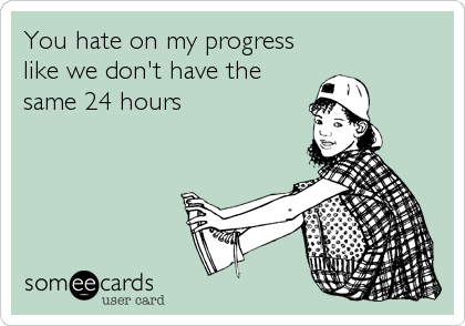 You hate on my progress like we don't have the same 24 hours