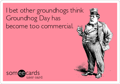 I bet other groundhogs think Groundhog Day has become too commercial.