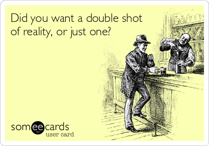 Did you want a double shot of reality, or just one?