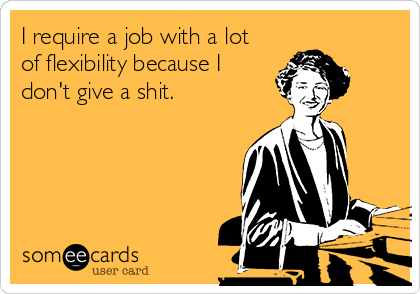 I require a job with a lot of flexibility because I don't give a shit.