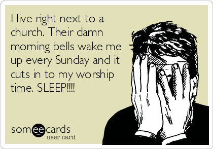 I live right next to a church. Their damn morning bells wake me up every Sunday and it cuts in to my worship time. SLEEP!!!!
