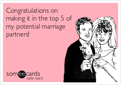 Congratulations on making it in the top 5 of my potential marriage partners!
